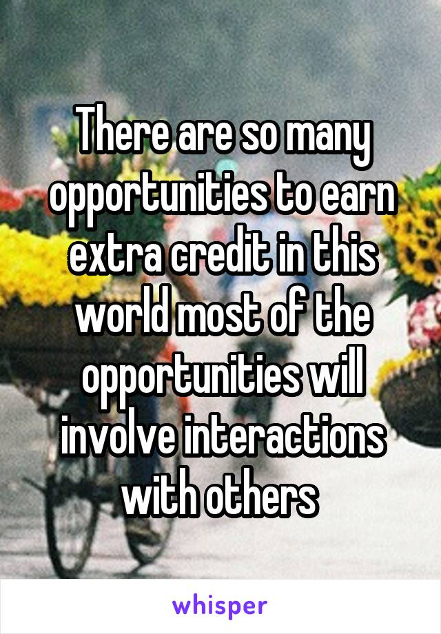 There are so many opportunities to earn extra credit in this world most of the opportunities will involve interactions with others