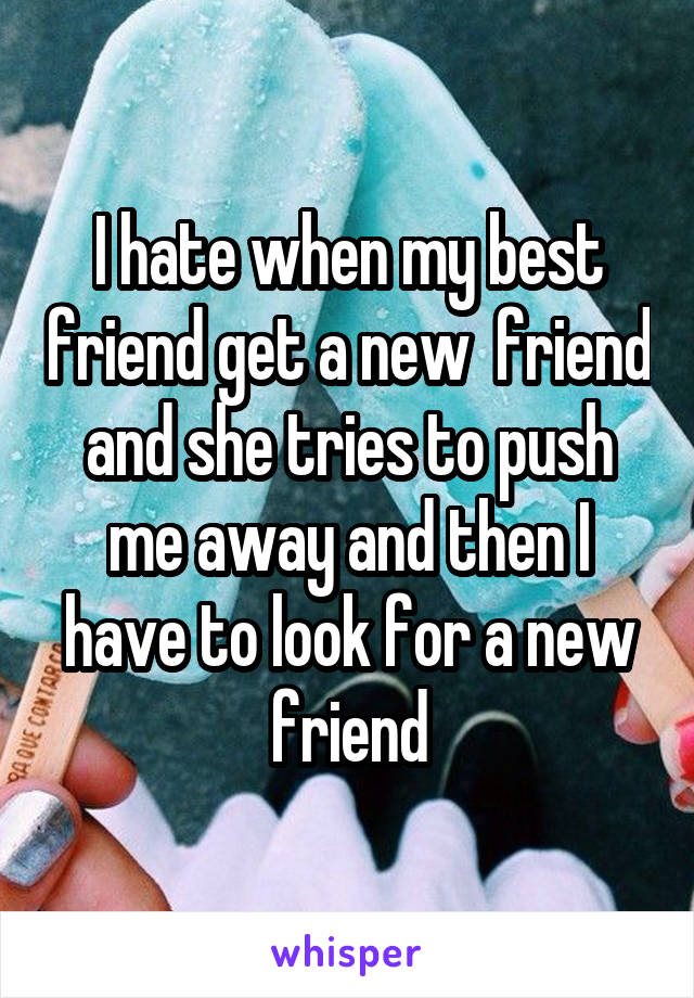 I hate when my best friend get a new  friend and she tries to push me away and then I have to look for a new friend