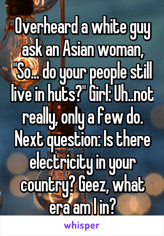"""Overheard a white guy ask an Asian woman, """"So... do your people still live in huts?"""" Girl: Uh..not really, only a few do. Next question: Is there electricity in your country? Geez, what era am I in?"""