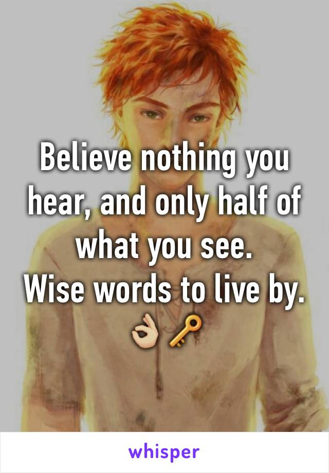 Believe nothing you hear, and only half of what you see.  Wise words to live by. 👌🏼🔑
