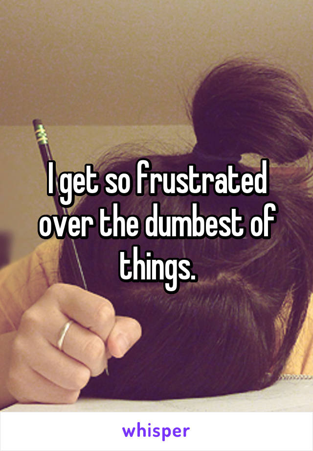 I get so frustrated over the dumbest of things.