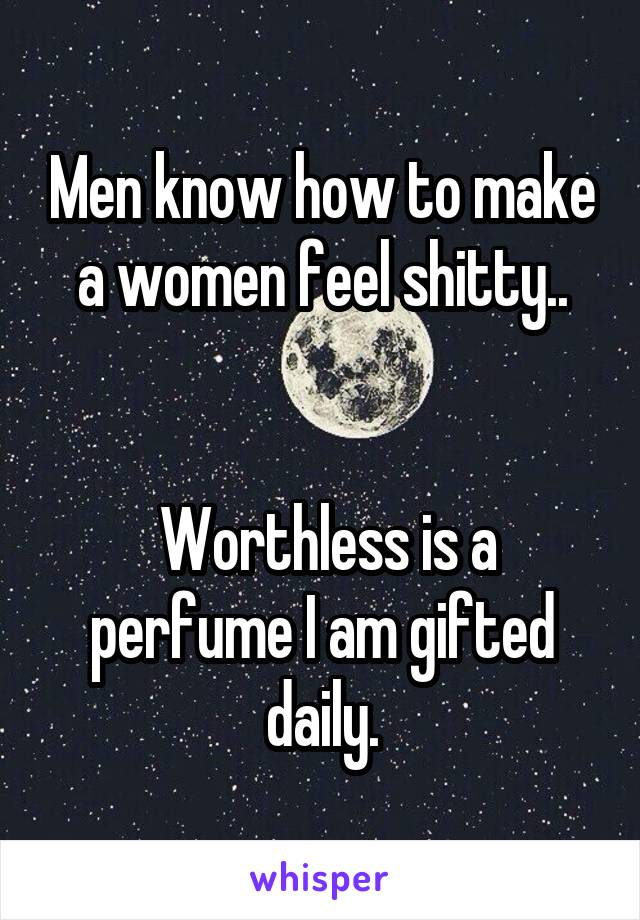 Men know how to make a women feel shitty..    Worthless is a perfume I am gifted daily.