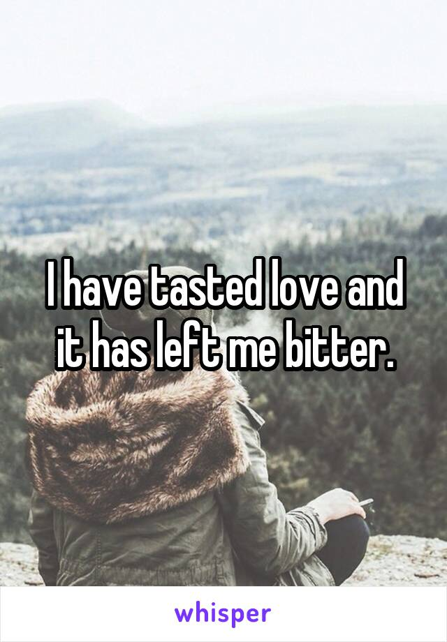 I have tasted love and it has left me bitter.