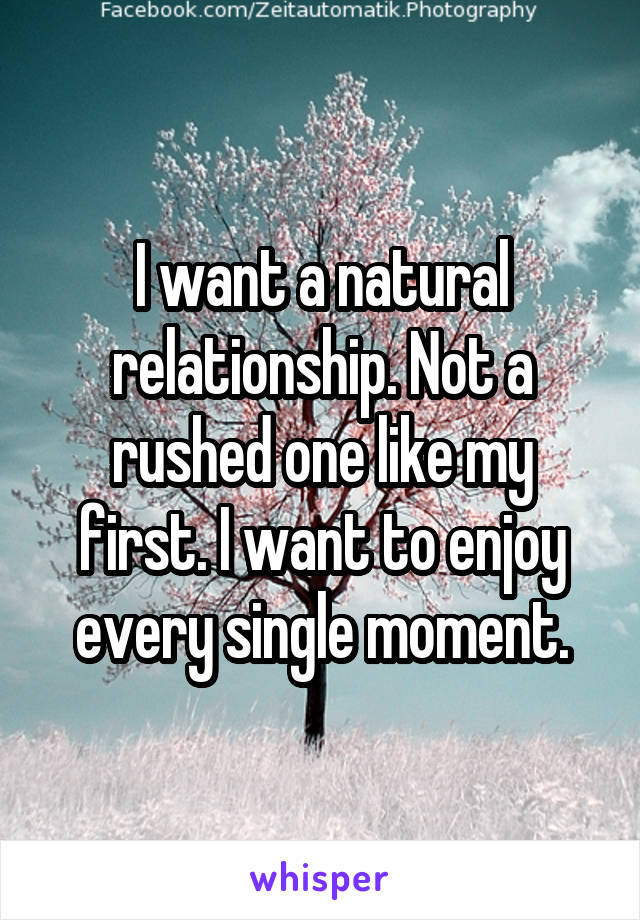 I want a natural relationship. Not a rushed one like my first. I want to enjoy every single moment.