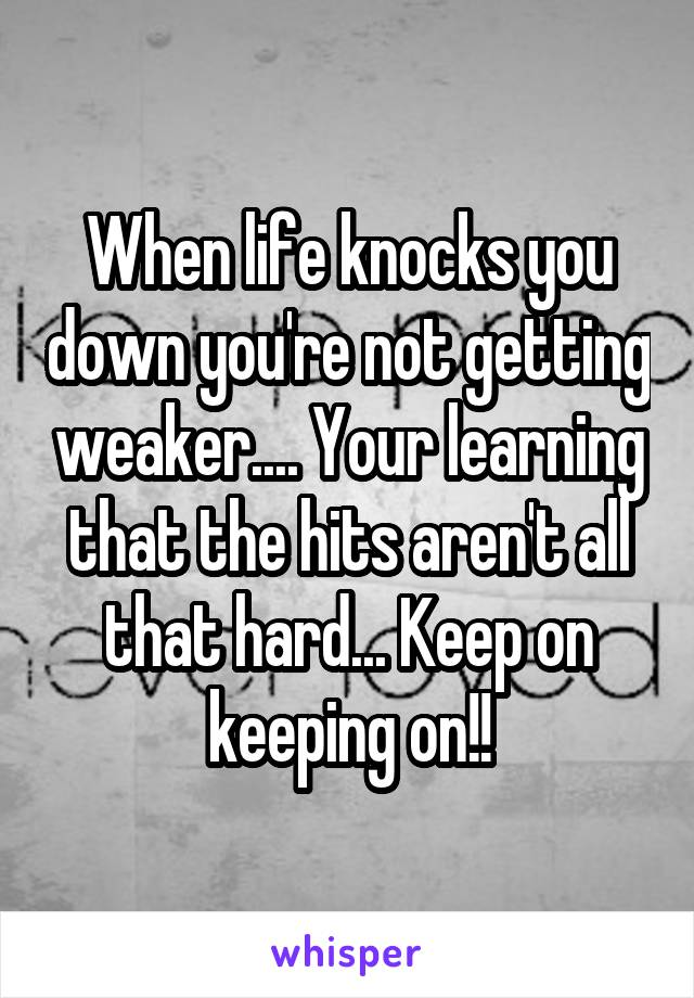 When life knocks you down you're not getting weaker.... Your learning that the hits aren't all that hard... Keep on keeping on!!
