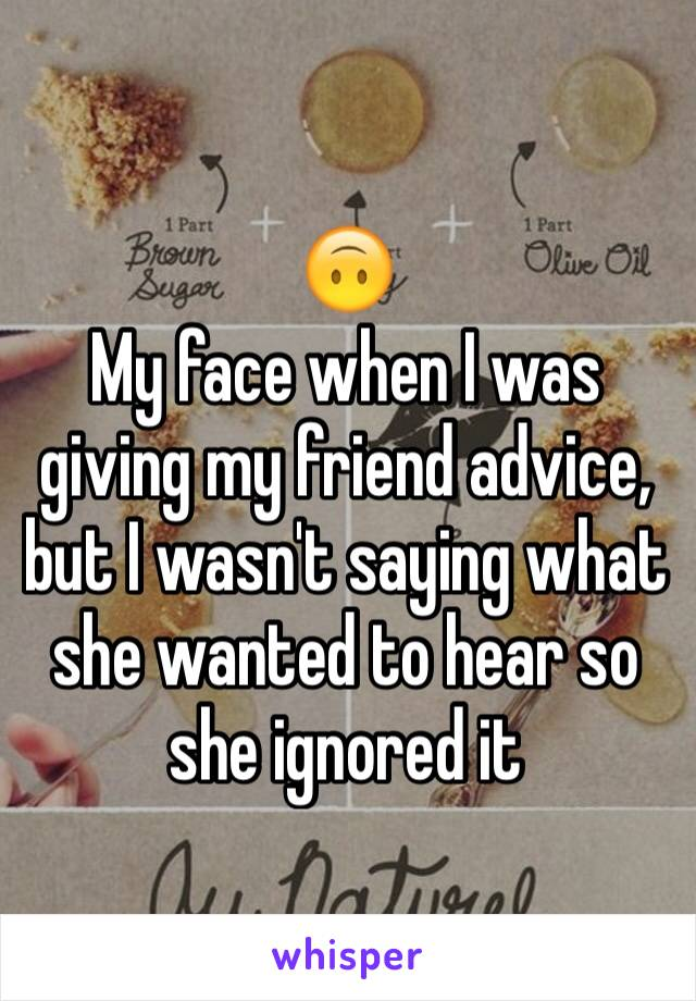 🙃 My face when I was giving my friend advice, but I wasn't saying what she wanted to hear so she ignored it