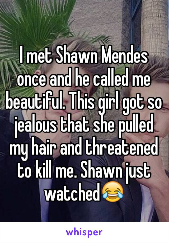 I met Shawn Mendes once and he called me beautiful. This girl got so jealous that she pulled my hair and threatened to kill me. Shawn just watched😂