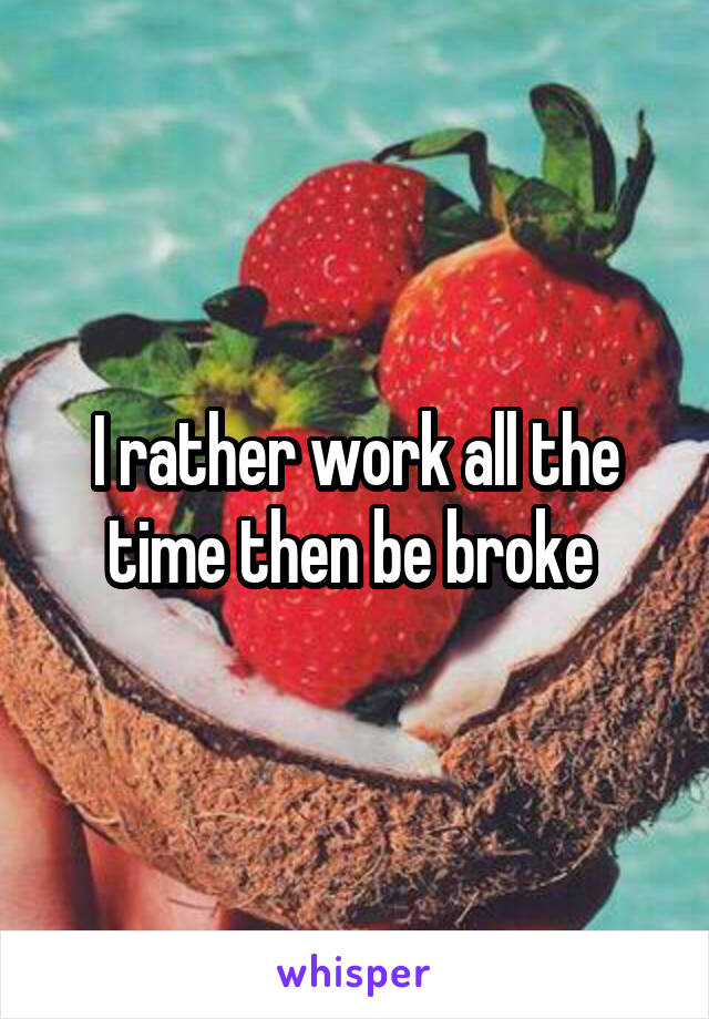 I rather work all the time then be broke