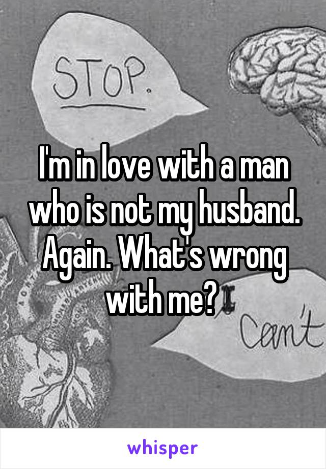 I'm in love with a man who is not my husband. Again. What's wrong with me?
