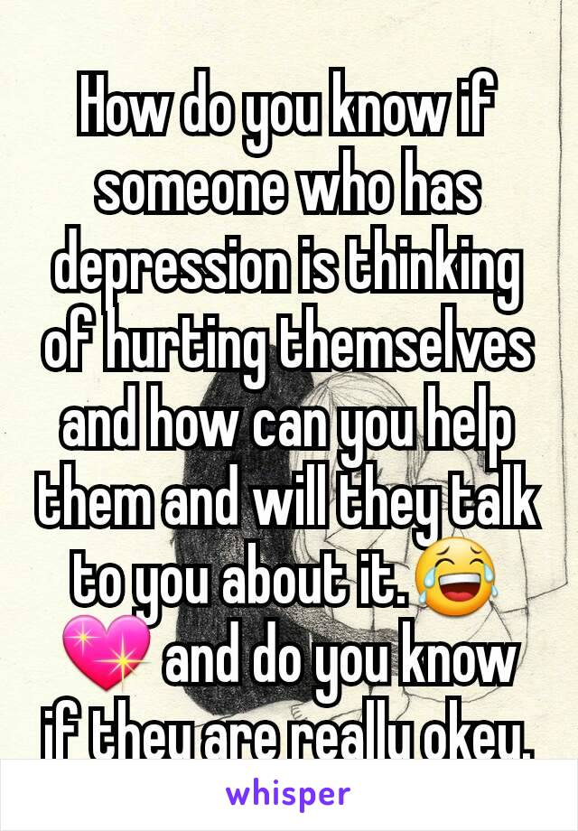 How do you know if someone who has  depression is thinking of hurting themselves and how can you help them and will they talk to you about it.😂💖 and do you know if they are really okey.