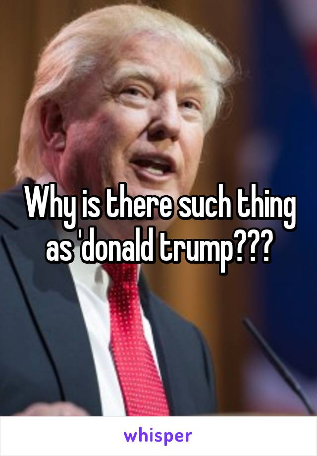 Why is there such thing as 'donald trump???
