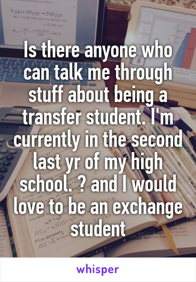 Is there anyone who can talk me through stuff about being a transfer student. I'm currently in the second last yr of my high school. 😊 and I would love to be an exchange student