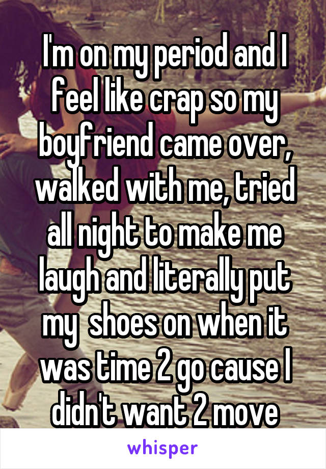 I'm on my period and I feel like crap so my boyfriend came over, walked with me, tried all night to make me laugh and literally put my  shoes on when it was time 2 go cause I didn't want 2 move