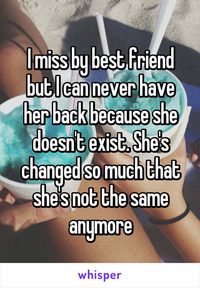 I miss by best friend but I can never have her back because she doesn't exist. She's changed so much that she's not the same anymore