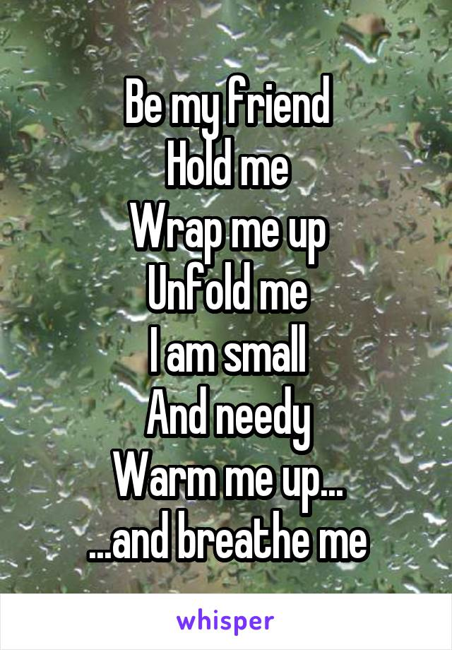 Be my friend Hold me Wrap me up Unfold me I am small And needy Warm me up... ...and breathe me