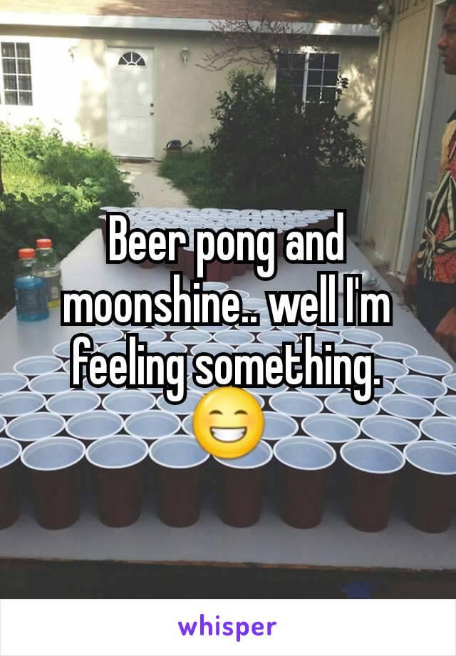 Beer pong and moonshine.. well I'm feeling something. 😁