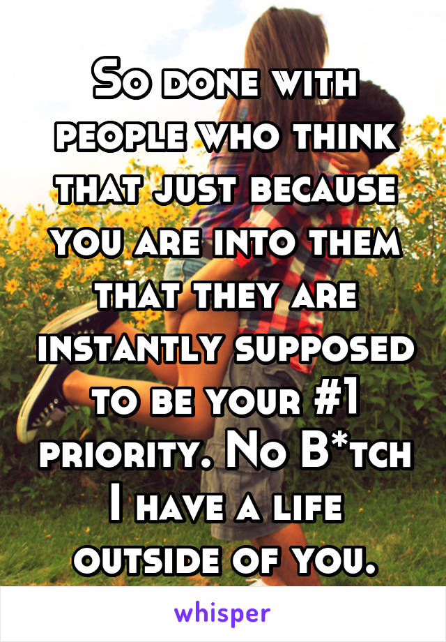 So done with people who think that just because you are into them that they are instantly supposed to be your #1 priority. No B*tch I have a life outside of you.