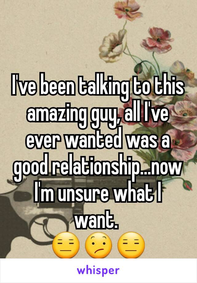 I've been talking to this amazing guy, all I've ever wanted was a good relationship...now I'm unsure what I want.  😑😕😑