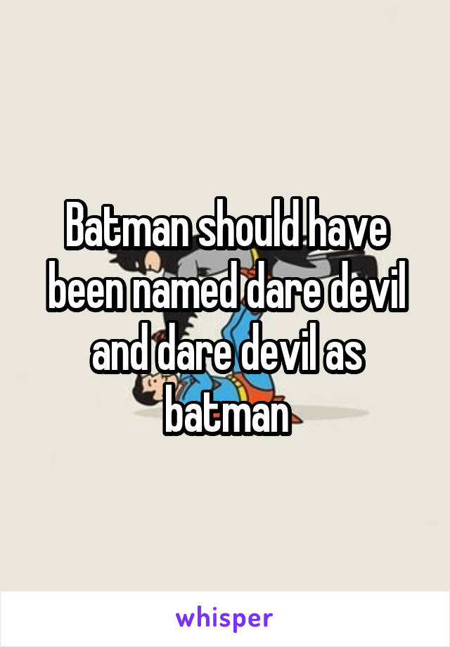 Batman should have been named dare devil and dare devil as batman