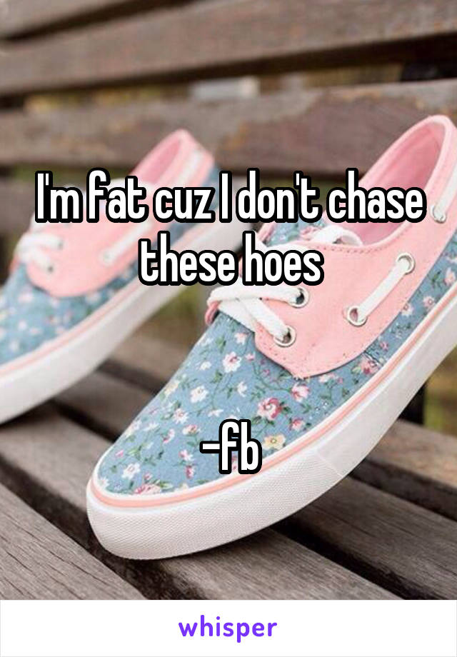 I'm fat cuz I don't chase these hoes   -fb