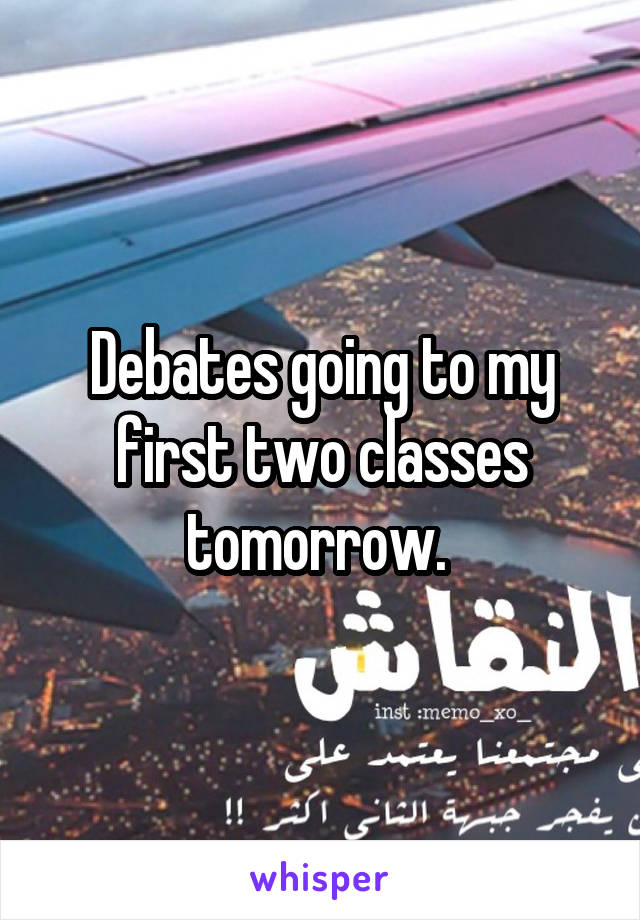Debates going to my first two classes tomorrow.