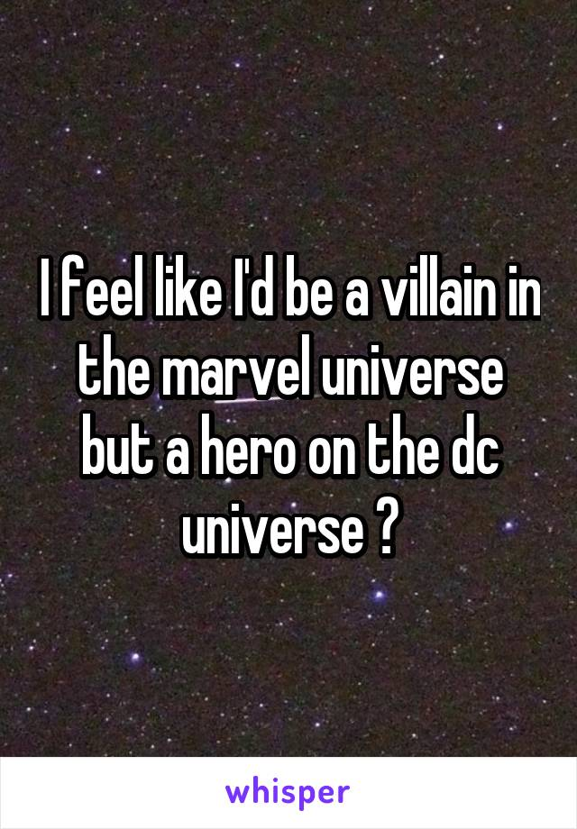 I feel like I'd be a villain in the marvel universe but a hero on the dc universe 😂