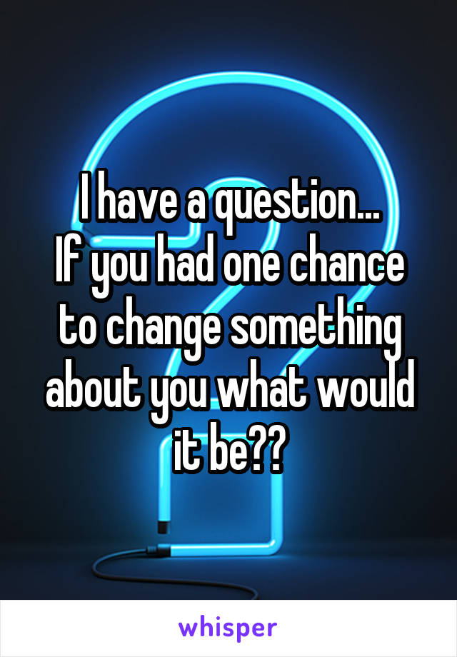 I have a question... If you had one chance to change something about you what would it be??