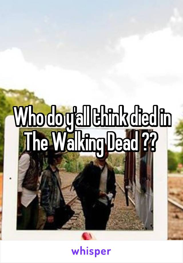 Who do y'all think died in The Walking Dead ??