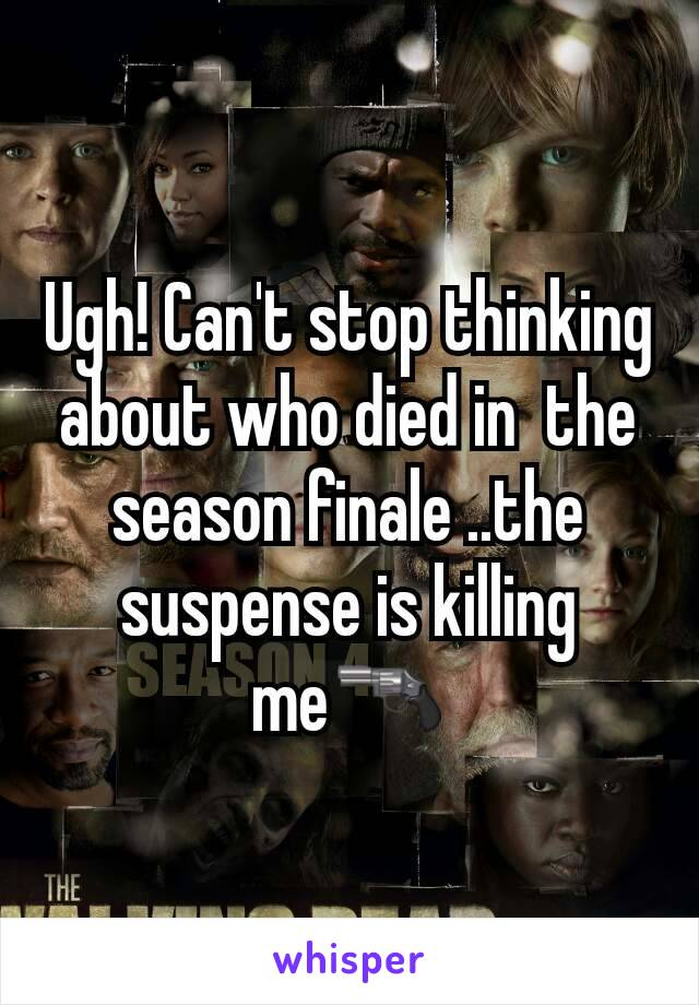 Ugh! Can't stop thinking about who died in  the season finale ..the suspense is killing me🔫