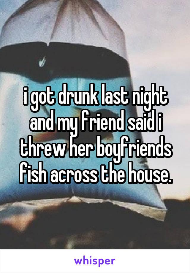 i got drunk last night and my friend said i threw her boyfriends fish across the house.