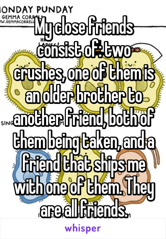 My close friends consist of: two crushes, one of them is an older brother to another friend, both of them being taken, and a friend that ships me with one of them. They are all friends.