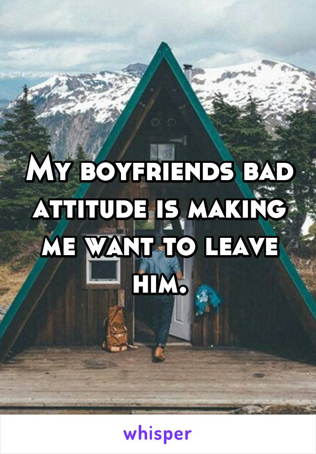 My boyfriends bad attitude is making me want to leave him.