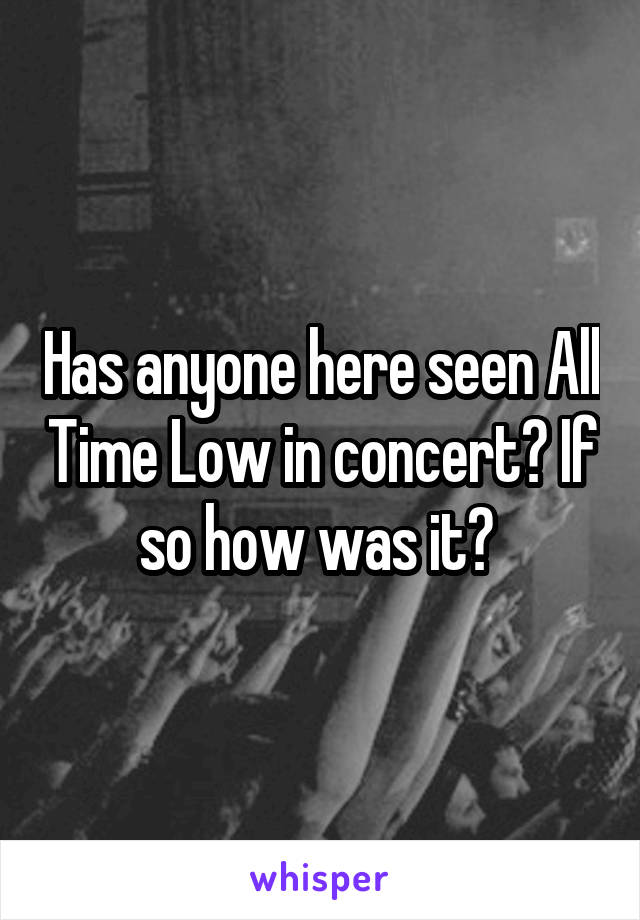 Has anyone here seen All Time Low in concert? If so how was it?