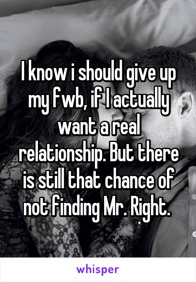 I know i should give up my fwb, if I actually want a real relationship. But there is still that chance of not finding Mr. Right.