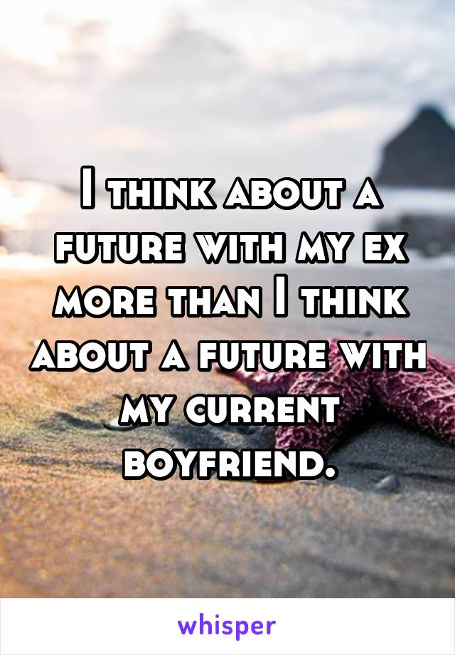 I think about a future with my ex more than I think about a future with my current boyfriend.