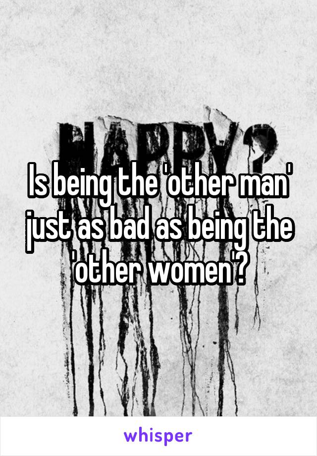 Is being the 'other man' just as bad as being the 'other women'?