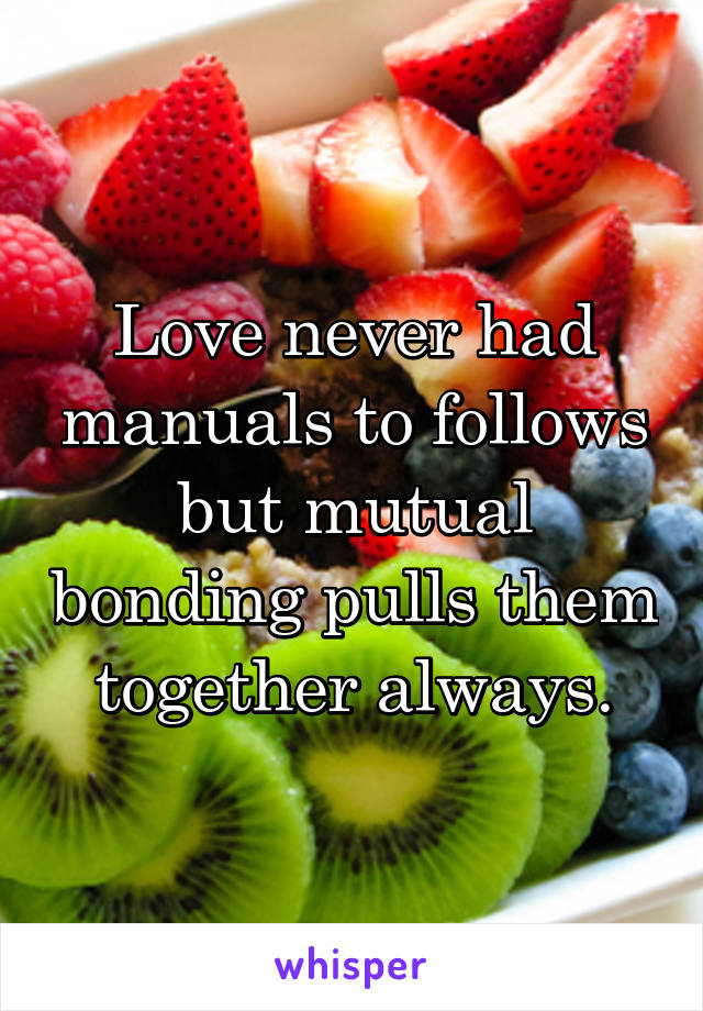 Love never had manuals to follows but mutual bonding pulls them together always.