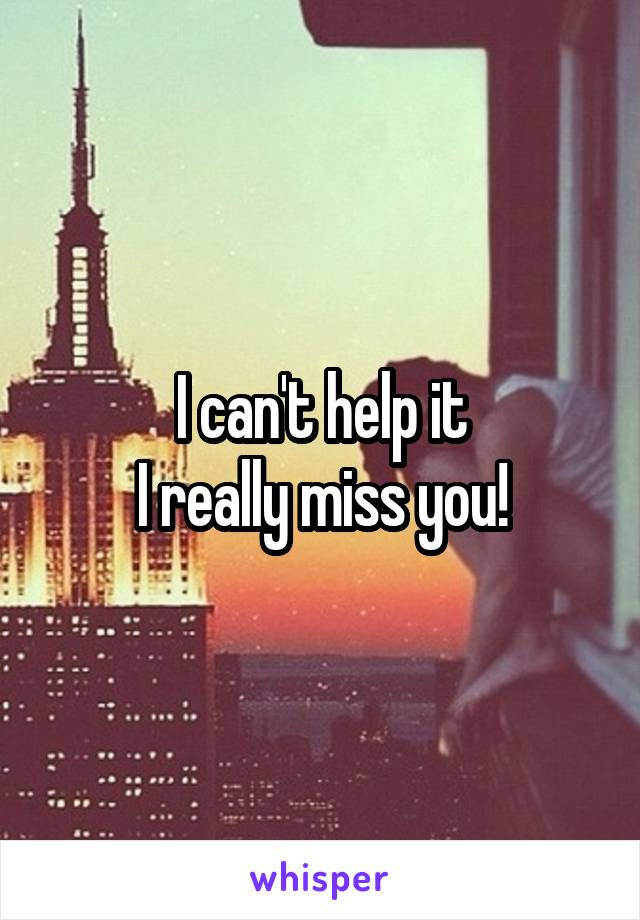 I can't help it I really miss you!