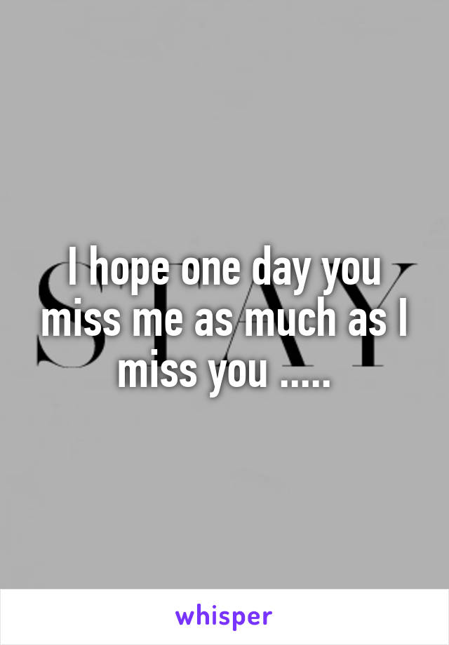 I hope one day you miss me as much as I miss you .....