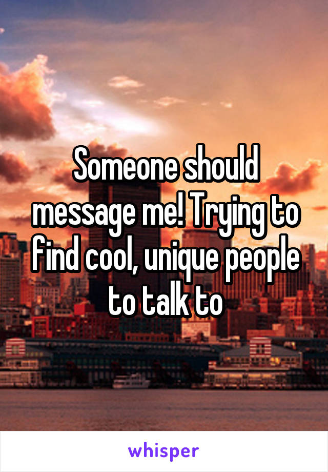 Someone should message me! Trying to find cool, unique people to talk to
