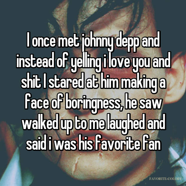 I once met johnny depp and instead of yelling i love you and shit I stared at him making a face of boringness, he saw walked up to me laughed and said i was his favorite fan 😐