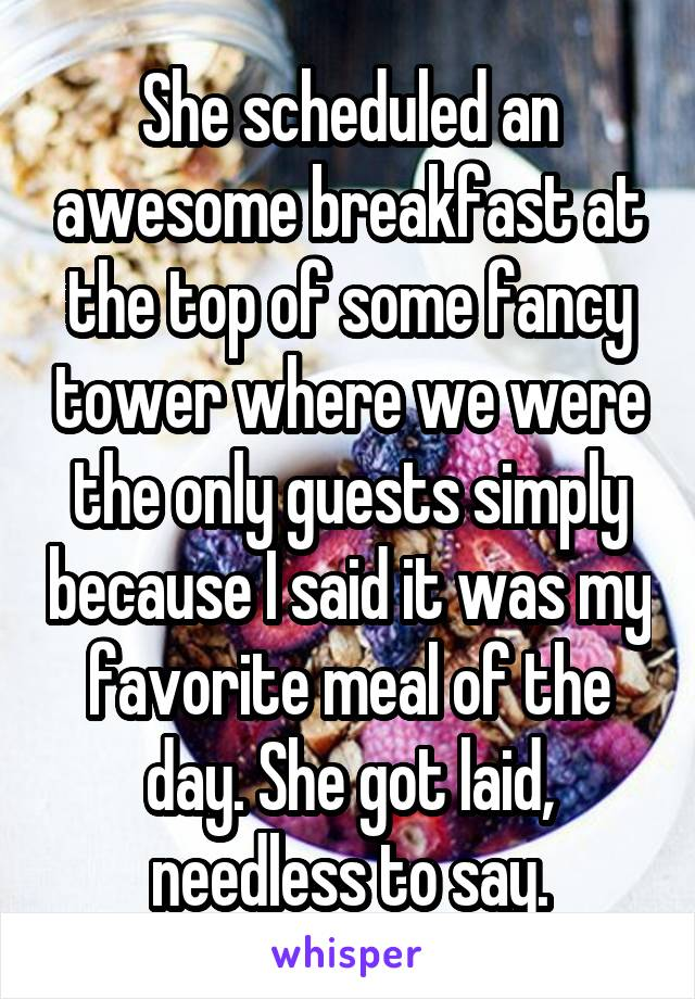 She scheduled an awesome breakfast at the top of some fancy tower where we were the only guests simply because I said it was my favorite meal of the day. She got laid, needless to say.