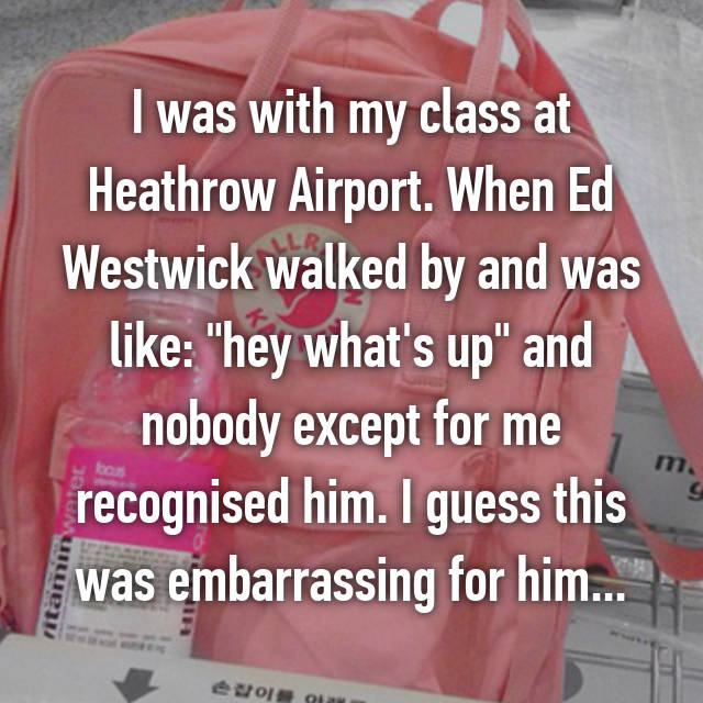 "I was with my class at Heathrow Airport. When Ed Westwick walked by and was like: ""hey what's up"" and nobody except for me recognised him. I guess this was embarrassing for him...😂"
