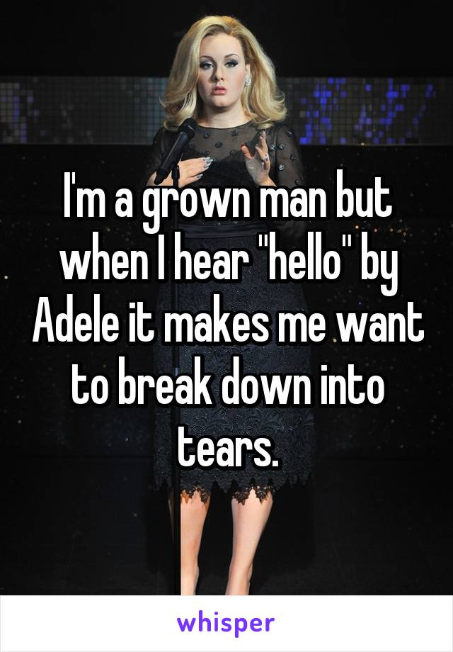 "I'm a grown man but when I hear ""hello"" by Adele it makes me want to break down into tears."