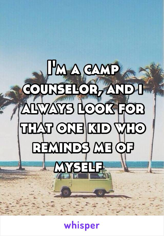 I'm a camp counselor, and i always look for that one kid who reminds me of myself