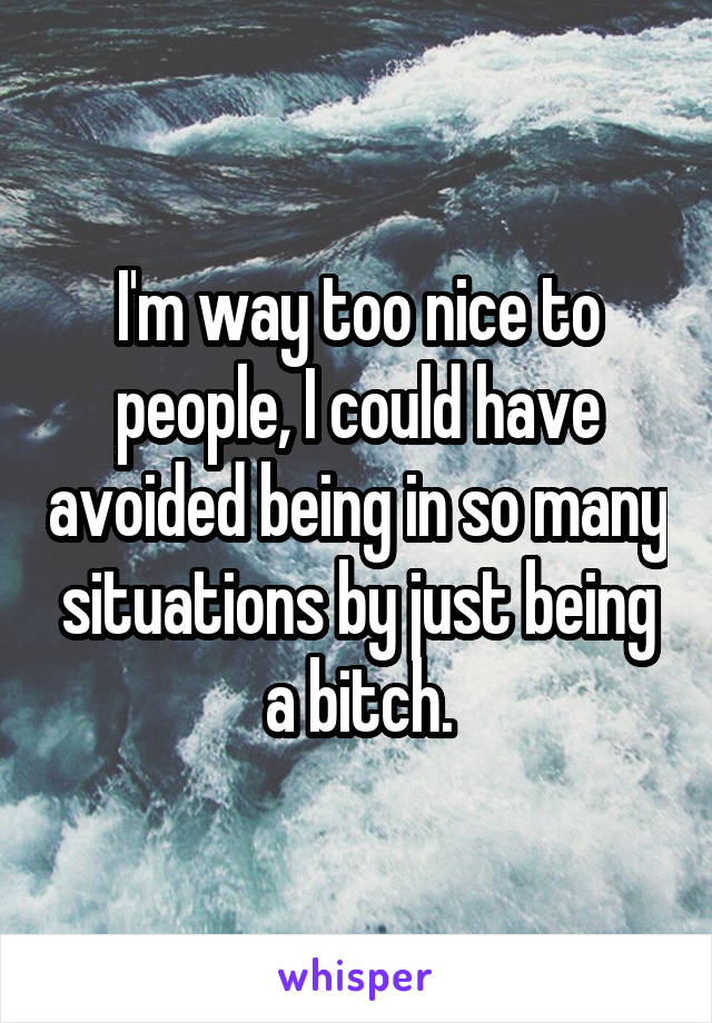 I'm way too nice to people, I could have avoided being in so many situations by just being a bitch.