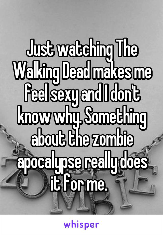 Just watching The Walking Dead makes me feel sexy and I don't know why. Something about the zombie apocalypse really does it for me.