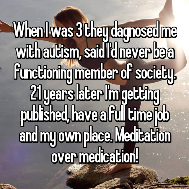 When I was 3 they dagnosed me with autism, said I'd never be a functioning member of society. 21 years later I'm getting published, have a full time job and my own place. Meditation over medication!