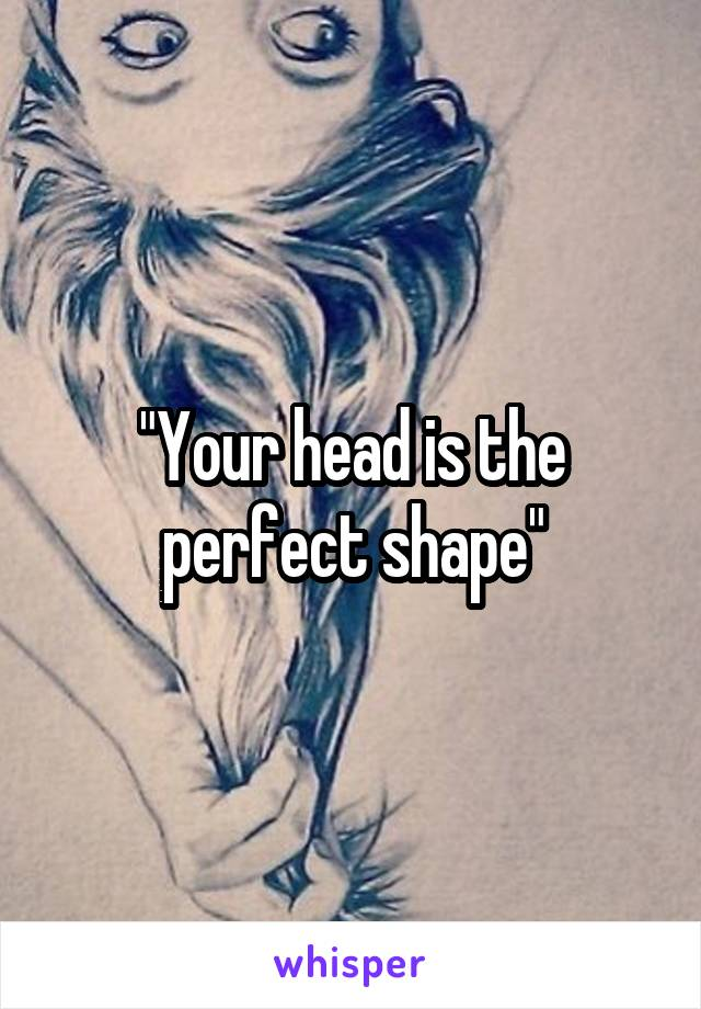 """""""Your head is the perfect shape"""""""