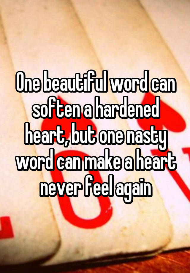 One beautiful word can soften a hardened heart, but one nasty